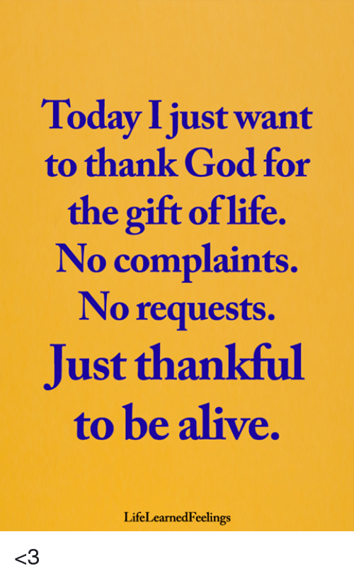 Alive, God, and Life: Today I just want  to thank God for  the gift of life.  No complaints.  No requests.  Just thankful  to be alive.  LifeLearnedFeelings <3