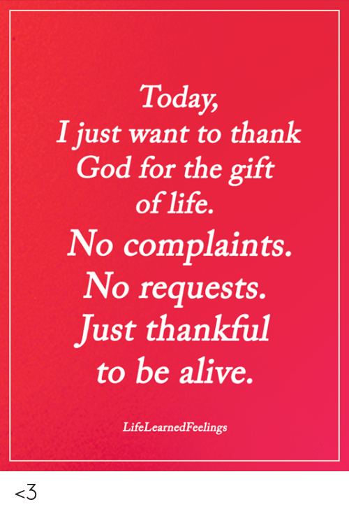 Alive, God, and Life: Today,  I just want to thank  God for the gift  of life.  No complaints.  No requests.  Just thankful  to be alive.  LifeLearnedFeelings <3