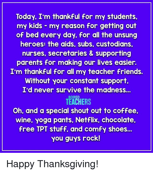 Friends, Netflix, and Parents: Today, I'm thankful for my students.  my kids my reason for getting out  of bed every day, for all the unsung  heroes: the aids, subs, custodians,  nurses, secretaries & supporting  parents for making our lives easier.  I'm thankful for all my teacher friends.  Without your constant support  I'd never survive the madnesS...  TEACHERS  Oh, and a special shout out to coffee.  wine, yoga pants, Netflix, chocolate,  free TPT stuff, and comfy shoes..  you guys rock! Happy Thanksgiving!