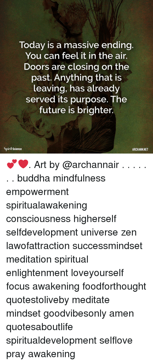 Future, Memes, and Buddha: Today is a massive ending.  You can feel it in the air.  Doors are closing on the  past. Anything that is  leaving, has already  served its purpose. The  future is brighter,  Spirit Science  ARCHANN NET 💕❤️. Art by @archannair . . . . . . . buddha mindfulness empowerment spiritualawakening consciousness higherself selfdevelopment universe zen lawofattraction successmindset meditation spiritual enlightenment loveyourself focus awakening foodforthought quotestoliveby meditate mindset goodvibesonly amen quotesaboutlife spiritualdevelopment selflove pray awakening