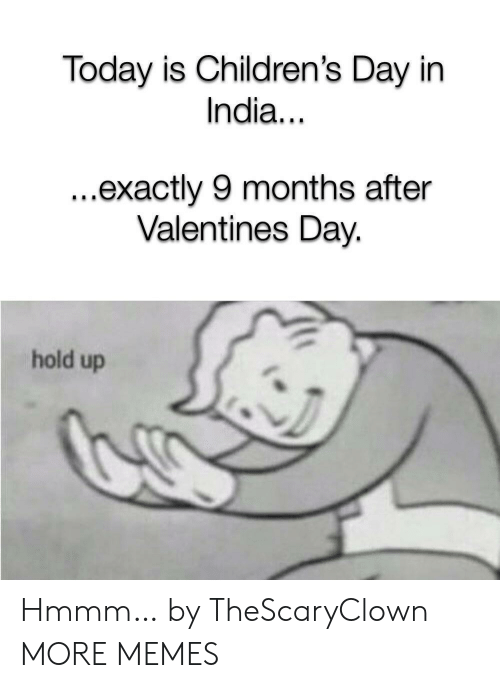 Dank, Memes, and Target: Today is Children's Day in  India...  ...exactly 9 months after  Valentines Day.  hold up Hmmm… by TheScaryClown MORE MEMES