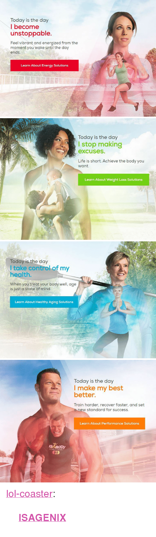 "Energized: Today is the day  I become  unstoppable.  Feel vibrant and energized from the  moment you wake until the day  ends  Learn About Energy Solutions   Today is the day  I stop making  excuses.  Life is short. Achieve the body you  want.  Learn About Weight Loss Solutions   Today is the day  I take control of my  health  When you treat your body well, age  is just a state of mind.  Learn About Healthy Aging Solutions   Today is the day  I make my best  better.  Train harder, recover faster, and set  a new standard for success.  Learn About Performance Solutions  ISABODY  CD <p><a href=""http://lol-coaster.tumblr.com/post/159839994492/isagenix"" class=""tumblr_blog"">lol-coaster</a>:</p><blockquote><p><b><a href=""https://gohealthful.isagenix.com/"">ISAGENIX</a></b></p></blockquote>"