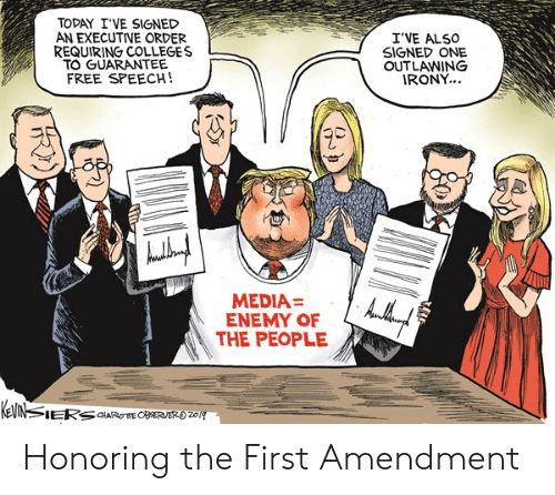 Politics, First Amendment, and Free: TODAY I'VE SIGNED  AN EXECUTIVE ORDER  REQUIRING COLLEGES  TO GUARANTEE  FREE SPEECH!  I VE ALSO  SIGNED ONE  OUTLAWNING  IRONY...  MEDIA-  ENEMY OF  THE PEOPLE Honoring the First Amendment