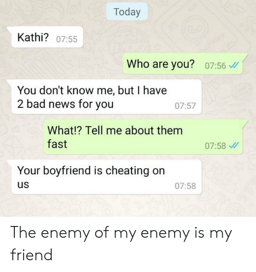 Bad, Cheating, and Dank: Today  Kathi? 07:55  Who are you?  07:56  You don't know me, but I have  2 bad news for you  07:57  What!? Tell me about them  fast  07:58  Your boyfriend is cheating  us  07:58 The enemy of my enemy is my friend