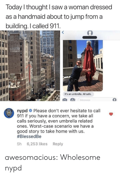Saw, Tumblr, and Blog: Today l thought I saw a woman dressed  as a handmaid about to jump from a  building.I called 911  165  It's an umbrella. All safe  nypd # Please don't ever hesitate to call  911 if you have a concern, we take all  calls seriously, even umbrella related  ones. Worst-case scenario we have a  good story to take home with us.  #BlessedBe  5h 6,253 likes Reply awesomacious:  Wholesome nypd