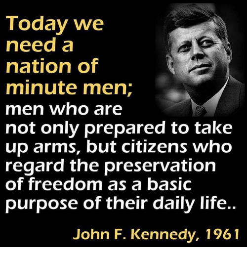 Life, Memes, and John F. Kennedy: Today we  need a  nation of  minute men;  men who are  not only prepared to take  up arms, but citizens who  regard the preservation  of freedom as a basic  purpose of their daily life..  John F. Kennedy, 1961