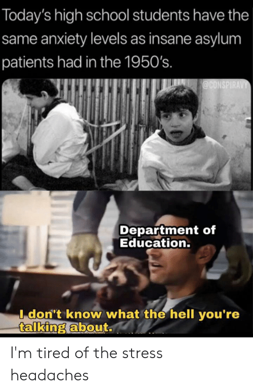 School, Anxiety, and Hell: Today's high school students have the  same anxiety levels as insane asylum  patients had in the 1950's.  @CONSPIRAVY  Department of  Education.  I don't know what the hell you're  talking about. I'm tired of the stress headaches