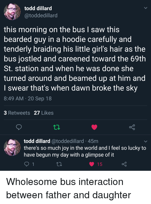 Bearded: todd dillard  @toddedillard  this morning on the bus I saw this  bearded guy in a hoodie carefully and  tenderly braiding his little girl's hair as the  bus jostled and careened toward the 69th  St. station and when he was done she  turned around and beamed up at him and  I swear that's when dawn broke the sky  8:49 AM 20 Sep 18  3 Retweets 27 Likes  todd dillard @toddedillard 45m  there's so much joy in the world and I feel so lucky to  have begun my day with a glimpse of it Wholesome bus interaction between father and daughter