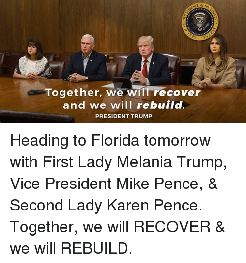 Trumping: Together, we will recover  and we will rebuild.  PRESIDENT TRUMP Heading to Florida tomorrow with First Lady Melania Trump, Vice President Mike Pence, & Second Lady Karen Pence. Together, we will RECOVER & we will REBUILD.