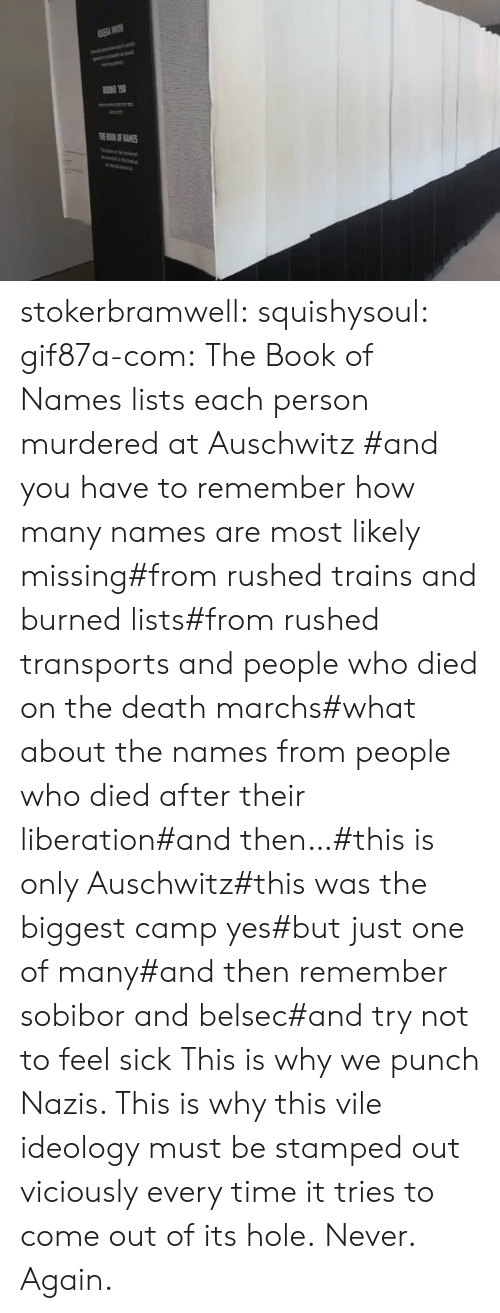 Ideology: TOKOF ANES stokerbramwell: squishysoul:  gif87a-com: The Book of Names lists each person murdered at Auschwitz   #and you have to remember how many names are most likely missing#from rushed trains and burned lists#from rushed transports and people who died on the death marchs#what about the names from people who died after their liberation#and then…#this is only Auschwitz#this was the biggest camp yes#but just one of many#and then remember sobibor and belsec#and try not to feel sick     This is why we punch Nazis. This is why this vile ideology must be stamped out viciously every time it tries to come out of its hole.  Never. Again.