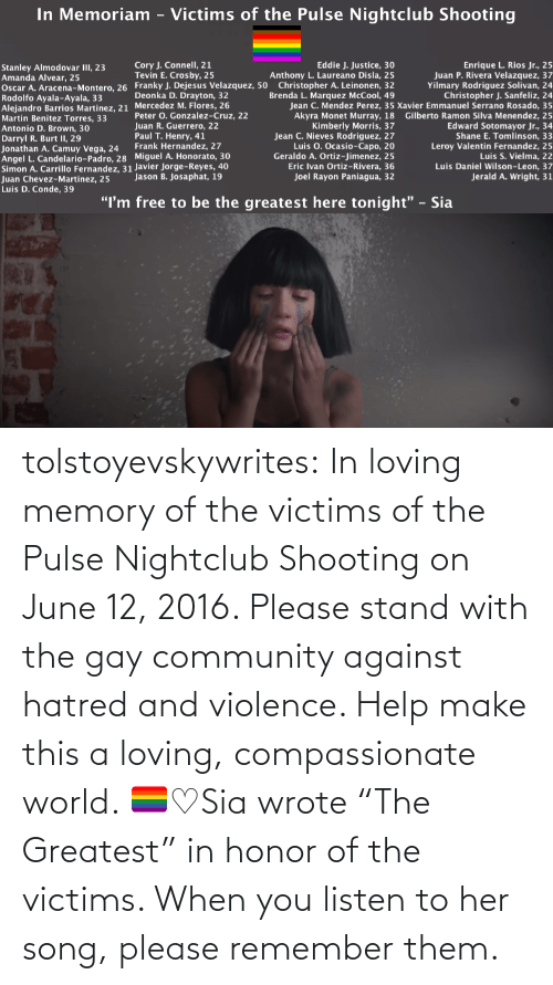 "Help: tolstoyevskywrites:  In loving memory of the victims of the Pulse Nightclub Shooting on June 12, 2016. Please stand with the gay community against hatred and violence. Help make this a loving, compassionate world. 🏳️‍🌈♡Sia wrote ""The Greatest"" in honor of the victims. When you listen to her song, please remember them."