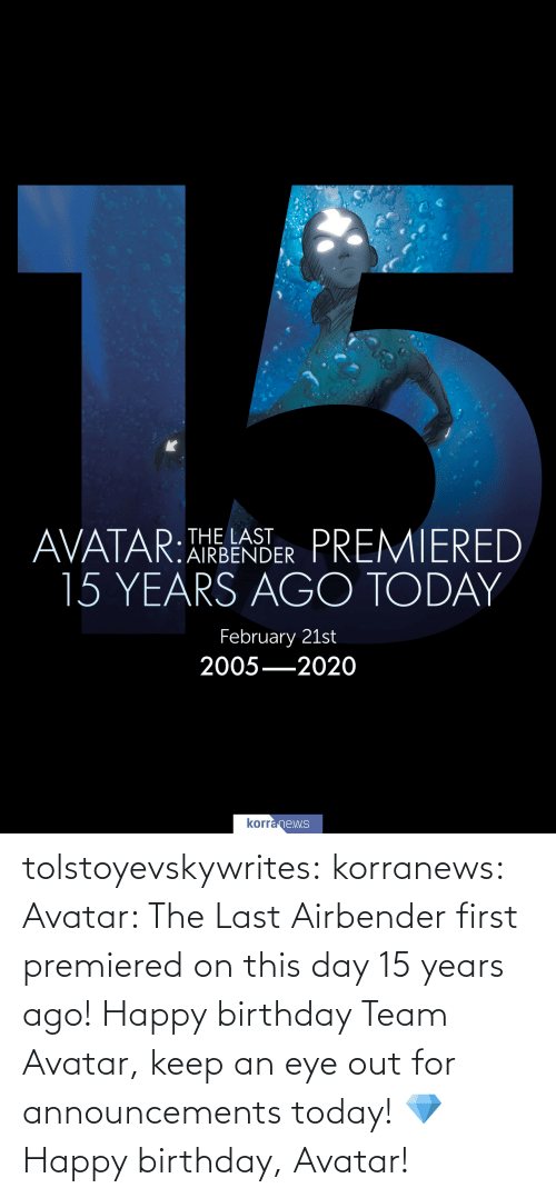 Happy Birthday: tolstoyevskywrites:  korranews:   Avatar: The Last Airbender first premiered on this day 15 years ago! Happy birthday Team Avatar, keep an eye out for announcements today!💎  Happy birthday, Avatar!