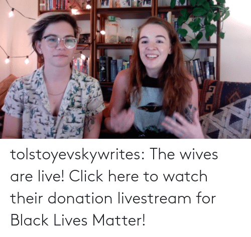 Live: tolstoyevskywrites:  The wives are live! Click here to watch their donation livestream for Black Lives Matter!