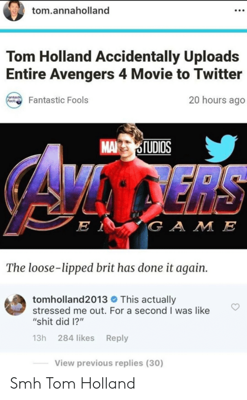 """Shit, Smh, and Twitter: tom.annaholland  Tom Holland Accidentally Uploads  Entire Avengers 4 Movie to Twitter  antast  Foos  20 hours ago  Fantastic Fools  MA STUDIOS  ERS  E 1  GAME  The loose-lipped brit has done it again.  tomholland2013 This actually  stressed me out. For a second I was like  """"shit did 1?""""  13h 284 likes Reply  View previous replies (30) Smh Tom Holland"""