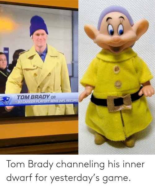 tom: TOM BRADY QB  30 CAREER PLAYOFF WINS (NFL RECORD Tom Brady channeling his inner dwarf for yesterday's game.