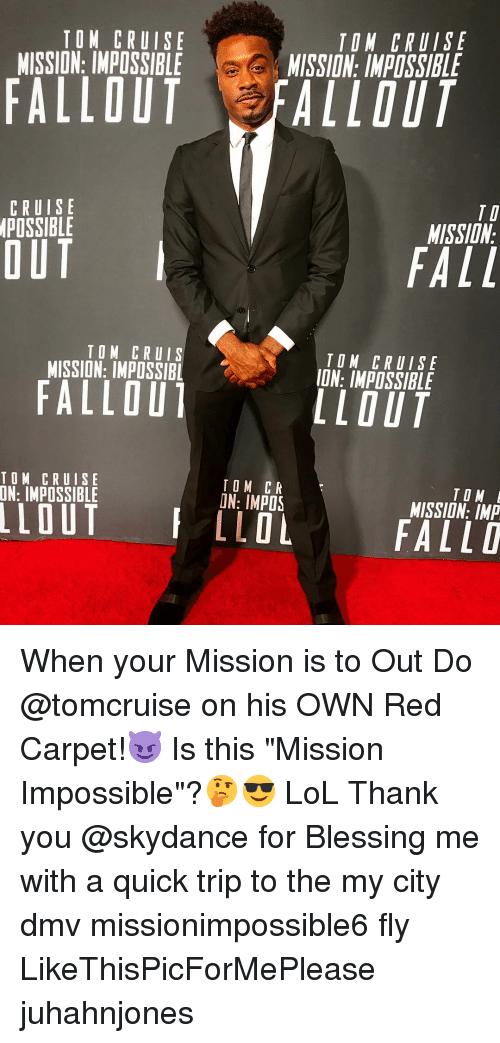 "DMV: TOM CRUISE  MISSION: IMPOSSIBLE  TON CRUISE  MISSION: IMPOSSIBLE  FALLOUT FALLOUT  CRUISE  POSSIBLE  TI  MISSIDN  OUT  FALL  TOM CRUIS  MISSION: IMPOSSIBL  TOM CRUISE  ION: IMPOSSIBLE  FALLOU  LLOUT  TOM CRUISE  TOM CR  ON: IMPOS  TO M  MISSION: IMP  LLOLFALLD When your Mission is to Out Do @tomcruise on his OWN Red Carpet!😈 Is this ""Mission Impossible""?🤔😎 LoL Thank you @skydance for Blessing me with a quick trip to the my city dmv missionimpossible6 fly LikeThisPicForMePlease juhahnjones"