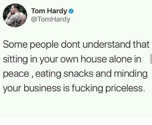 Being Alone, Dank, and Fucking: Tom Hardy o  @TomHardy  Some people dont understand that  sitting in your own house alone in  peace , eating snacks and minding  your business is fucking priceless.