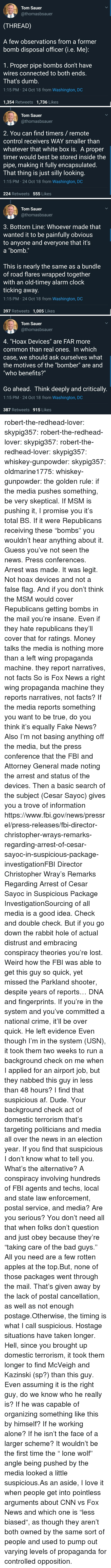 "Organizing: Tom Sauer  @thomasbsauer  (THREAD)  A few observations from a former  bomb disposal officer G.e. Me)  1. Proper pipe bombs don't have  wires connected to both ends.  That's dumb.  1:15 PM 24 Oct 18 from Washington, DC  1,354 Retweets 1,736 Likes   Tom Sauer  @thomasbsauer  2. You can find timers/ remote  control receivers WAY smaller than  whatever that white box is. A proper  timer would best be stored inside the  pipe, making it fully encapsulated  I hat thing is just silly looking  1:15 PM 24 Oct 18 from Washington, DC  224 Retweets 555 Likes   Tom Sauer  @thomasbsauer  3. Bottom Line: Whoever made that  wanted it to be painfully obvious  to anyone and everyone that it's  a ""bomb.""  This is nearly the same as a bundle  of road flares wrapped together  with an old-timey alarm clock  ticking away.  1:15 PM 24 Oct 18 from Washington, DC  397 Retweets 1,005 Likes   Tom Sauer  @thomasbsauer  4, ""Hoax Devices"" are FAR more  common than real ones. In which  case, we should ask ourselves what  the motives of the ""bomber"" are and  ""who benefits?""  Go ahead. Think deeply and critically.  1:15 PM 24 Oct 18 from Washington, DC  387 Retweets 915 Likes robert-the-redhead-lover:  skypig357:  robert-the-redhead-lover:  skypig357:  robert-the-redhead-lover:  skypig357:  whiskey-gunpowder:  skypig357:  oldmarine1775:  whiskey-gunpowder: the golden rule: if the media pushes something, be very skeptical. If MSM is pushing it, I promise you it's total BS. If it were Republicans receiving these ""bombs"" you wouldn't hear anything about it.   Guess you've not seen the news. Press conferences. Arrest was made. It was legit. Not hoax devices and not a false flag. And if you don't think the MSM would cover Republicans getting bombs in the mail you're insane. Even if they hate republicans they'll cover that for ratings. Money talks   the media is nothing more than a left wing propaganda machine. they report narratives, not facts  So is Fox News a right wing propaganda machine they reports narratives, not facts? If the media reports something you want to be true, do you think it's equally Fake News? Also I'm not basing anything off the media, but the press conference that the FBI and Attorney General made noting the arrest and status of the devices. Then a basic search of the subject (Cesar Sayoc) gives you a trove of information https://www.fbi.gov/news/pressrel/press-releases/fbi-director-christopher-wrays-remarks-regarding-arrest-of-cesar-sayoc-in-suspicious-package-investigationFBI Director Christopher Wray's Remarks Regarding Arrest of Cesar Sayoc in Suspicious Package InvestigationSourcing of all media is a good idea. Check and double check. But if you go down the rabbit hole of actual distrust and embracing conspiracy theories you're lost.   Weird how the FBI was able to get this guy so quick, yet missed the Parkland shooter, despite years of reports…  DNA and fingerprints. If you're in the system and you've committed a national crime, it'll be over quick. He left evidence   Even though I'm in the system (USN), it took them two weeks to run a background check on me when I applied for an airport job, but they nabbed this guy in less than 48 hours? I find that suspicious af.  Dude. Your background check  act of domestic terrorism that's targeting politicians and media all over the news in an election year. If you find that suspicious I don't know what to tell you. What's the alternative? A conspiracy involving hundreds of FBI agents and techs, local and state law enforcement, postal service, and media? Are you serious?   You don't need all that when folks don't question and just obey because they're ""taking care of the bad guys."" All you need are a few rotten apples at the top.But, none of those packages went through the mail. That's given away by the lack of postal cancellation, as well as not enough postage.Otherwise, the timing is what I call suspicious. Hostage situations have taken longer. Hell, since you brought up domestic terrorism, it took them longer to find McVeigh and Kazinski (sp?) than this guy.  Even assuming it is the right guy, do we know who he really is? If he was capable of organizing something like this by himself? If he working alone? If he isn't the face of a larger scheme? It wouldn't be the first time the "" lone wolf"" angle being pushed by the media looked a little suspicious.As an aside, I love it when people get into pointless arguments about CNN vs Fox News and which one is ""less biased"", as though they aren't both owned by the same sort of people and used to pump out varying levels of propaganda for controlled opposition."
