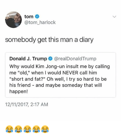 """Kim Jong-Un, Trump, and Girl Memes: tom  @tom_harlock  somebody get this man a diary  Donald J. Trump @realDonaldTrump  Why would Kim Jong-un insult me by calling  me """"old,"""" when I would NEVER call him  """"short and fat?"""" Oh well, I try so hard to be  his friend - and maybe someday that will  happen!  12/11/2017, 2:17 AM 😂😂😂😂😂"""