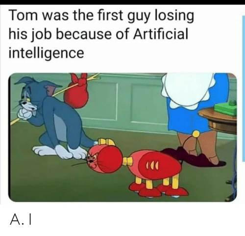 Artificial: Tom was the first guy losing  his job because of Artificial  intelligence A. I