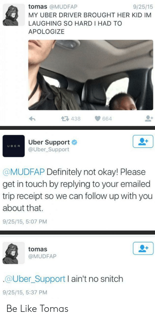 Apologize: tomas @MUDFAP  9/25/15  MY UBER DRIVER BROUGHT HER KID IM  LAUGHING SO HARD I HAD TO  APOLOGIZE  438  664  Uber Support  @Uber_Support  UBER  @MUDFAP Definitely not okay! Please  get in touch by replying to your emailed  trip receipt so we can follow up with you  about that.  9/25/15, 5:07 PM  tomas  @MUDFAP  @Uber_Support I ain't no snitch  9/25/15, 5:37 PM Be Like Tomas