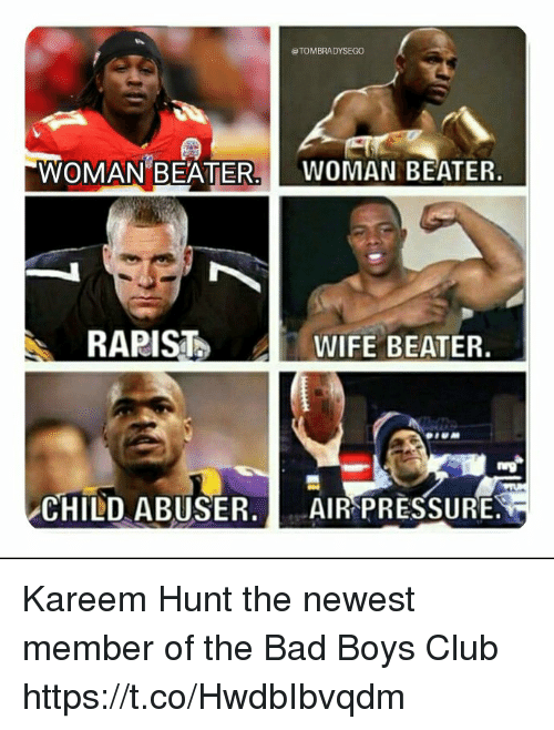 Bad, Bad Boys, and Club: TOMBRADYSEGO  WOMAN BEATER.  WOMAN BEATER.  RARIST  WIFE BEATER.  CHILD ABUSERAİ AIRPRES SURE Kareem Hunt the newest member of the Bad Boys Club https://t.co/HwdbIbvqdm