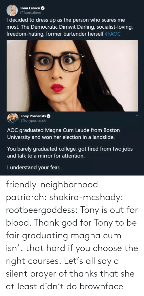 democratic: Tomi Lahren O  @TomiLahren  I decided to dress up as the person who scares me  most. The Democratic Dimwit Darling, socialist-loving,  freedom-hating, former bartender herself @AOC  Tony Posnanski  @tonyposnanski  AOC graduated Magna Cum Laude from Boston  University and won her election in a landslide.  You barely graduated college, got fired from two jobs  and talk to a mirror for attention.  I understand your fear. friendly-neighborhood-patriarch:  shakira-mcshady:  rootbeergoddess: Tony is out for blood.    Thank god for Tony  to be fair graduating magna cum isn't that hard if you choose the right courses.   Let's all say a silent prayer of thanks that she at least didn't do brownface