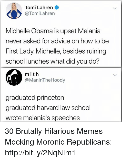 Advice, Memes, and Michelle Obama: Tomi Lahren  @TomiLahren  Michelle Obama is upset Melania  never asked for advice on how to be  First Lady. Michelle, besides ruining  school lunches what did you do?  m ith  @ManlnTheHoody  graduated princeton  graduated harvard law school  wrote melania's speeches 30 Brutally Hilarious Memes Mocking Moronic Republicans: http://bit.ly/2NqNIm1