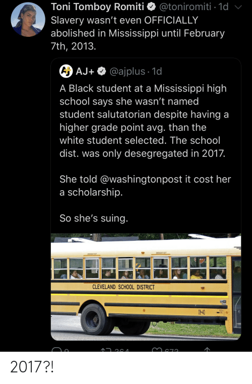 In 2017: Toni Tomboy Romiti  Slavery wasn't even OFFICIALLY  abolished in Mississippi until February  @toniromiti 1d  7th, 2013.  A AJ+ @ajplus 1d  A Black student at a Mississippi high  school says she wasn't named  student salutatorian despite having a  higher grade point avg. than the  white student selected. The school  dist. was only desegregated in 2017.  She told @washingtonpost it cost her  a scholarship.  So she's suing.  EMERGENCY EXIT  EWEAGENCY EXIT  CLEVELAND SCHOOL DISTRICT  DESELI  08-40 2017?!