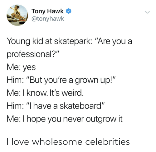 "Love, Skateboarding, and Tony Hawk: Tony Hawk C  @tonyhawk  Young kid at skatepark: ""Are you a  professional?""  Me: yes  Him: ""But you're a grown up!""  Me: I know. It's weird  Him: ""I have a skateboard""  Me:l hope you never outgrow it I love wholesome celebrities"