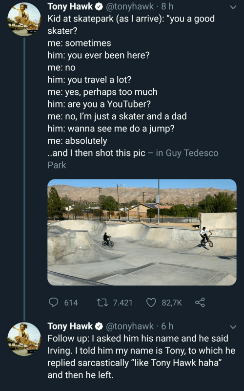 """Dad, Tony Hawk, and Too Much: Tony Hawk@tonyhawk 8 h  Kid at skatepark (as I arrive): """"you a good  skater?  me: sometimes  him: you ever been here?  me:no  him: you travel a lot?  me: yes, perhaps too much  him: are you a YouTuber?  me:no, I'm just a skater and a dad  him: wanna see me do a jump?  me: absolutely  ..and then shot this pic - in Guy Tedesco  Park  614  L 7.421  82,7K  Tony Hawk @tonyhawk 6h  Follow up: I asked him his name and he said  Irving. I told him my name is Tony, to which he  replied sarcastically """"like Tony Hawk haha""""  and then he left."""