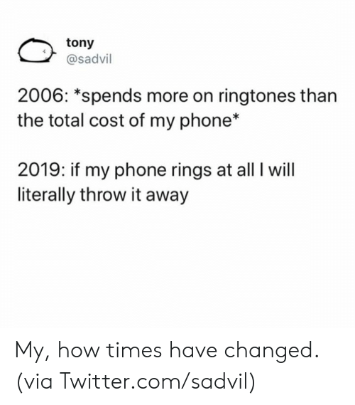 Dank, Phone, and Twitter: tony  @sadvil  2006: *spends more on ringtones than  the total cost of my phone*  2019: if my phone rings at all I will  literally throw it away My, how times have changed.  (via Twitter.com/sadvil)