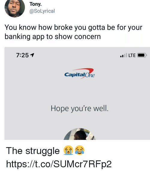 Struggle, Banking, and Hope: Tony.  @SoLyrical  You know how broke you gotta be for your  banking app to show concerın  7:251  LTE  CapitalOne  Hope you're well The struggle 😭😂 https://t.co/SUMcr7RFp2