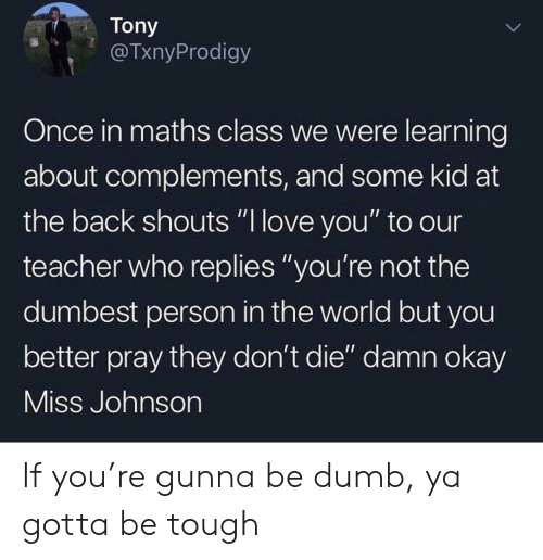 """Dumb, Love, and Teacher: Tony  @TxnyProdigy  Once in maths class we were learning  about complements, and some kid at  the back shouts """"I love you"""" to our  teacher who replies """"you're not the  dumbest person in the world but you  better pray they don't die"""" damn okay  Miss Johnson If you're gunna be dumb, ya gotta be tough"""
