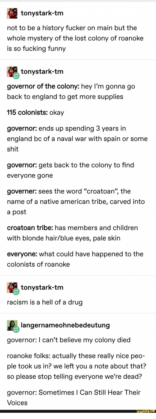 "Children, England, and Fucking: tonystark-tm  not to be a history fucker on main but the  whole mystery of the lost colony of roanoke  is so fucking funny  tonystark-tm  governor of the colony: hey l'm gonna go  back to england to get more supplies  115 colonists: okay  governor: ends up spending 3 years in  england bc of a naval war with spain or some  shit  governor: gets back to the colony to find  evervone gone  governer: sees the word ""croatoan"", the  name of a native american tribe, carved into  a post  croatoan tribe: has members and children  with blonde hair/blue eyes, pale skin  everyone: what could have happened to the  colonists of roanoke  tonystark-tm  racism is a hell of a drug  langernameohnebedeutung  governor: I can't believe my colony died  roanoke folks: actually these really nice peo-  ple took us in? we left you a note about that?  so please stop telling everyone we're dead?  governor: Sometimes I Can Still Hear Their  Voices  funny.Ce"