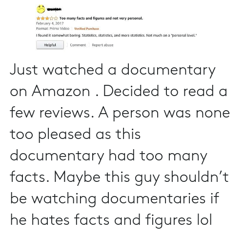 """None Too Pleased: Too many facts and figures and not very personal.  February 4, 2017  Format: Prime Video  Verified Purchase  I found it somewhat boring. Statistics, statistics, and more statistics. Not much on a """"personal level.""""  Helpful  Comment Report abuse Just watched a documentary on Amazon . Decided to read a few reviews. A person was none too pleased as this documentary had too many facts. Maybe this guy shouldn't be watching documentaries if he hates facts and figures lol"""