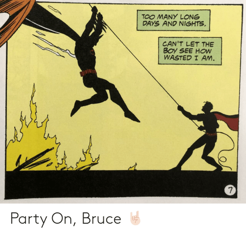 Party, Boy, and How: TOO MANY LONG  DAYS AND NIGHTS  CAN'T LET THE  BOY SEE HOW  WASTED I AM.  7 Party On, Bruce 🤘🏻
