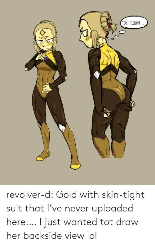 wanted: TOO TIGHT. revolver-d:  Gold with skin-tight suit thatI've never uploaded here.… I just wanted tot draw her backside view lol