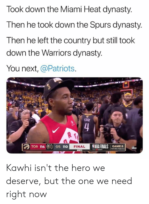 Finals, Miami Heat, and Nba: Took down the Miami Heat dynasty.  Then he took down the Spurs dynasty.  Then he left the country but still took  down the Warriors dynasty.  You next, @Patriots.  COOS  4  NBA FINALS  TOR 114  FINAL  GAME 6  GS 110  obc  TOR Wins Fas 4-2 Kawhi isn't the hero we deserve, but the one we need right now