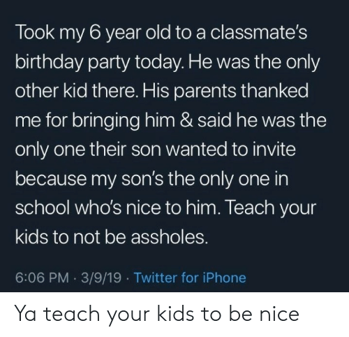 Birthday, Iphone, and Parents: Took my 6 year old to a classmate's  birthday party today. He was the only  other kid there. His parents thanked  me for bringing him & said he was the  only one their son wanted to invite  because my son's the only one in  school who's nice to him. Teach your  kids to not be assholes.  6:06 PM 3/9/19 Twitter for iPhone Ya teach your kids to be nice