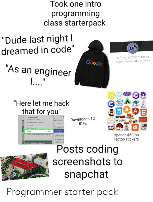 "lock: Took one intro  programming  class starterpack  ""Dude last night l  ph  dreamed in code""  r/ProgrammerHumor  963.974 members 3,747 online  Google  ""As an engineer  ...""  II  php  ""Here let me hack  geek  inside  docker  Java  A 5  that for you""  All  Jelenent. style  Vi  Open link in new tab  Downloads 12  IDES  QUIET  Oper link in new windew  python  git  BRO  CODE  eheader, shrunk  Open link in incognito window  nargin: o20  Save link as..  Consale W  php  Copy link address  redhat ATOMS  Highlights fr  Inspect  Ctri-Shiht  spends $60 on  laptop stickers  PIN TUST De at ieast 4 aigits  CSS and S co  Find unused CS  Full-page scre  ake a sceensh  viewport to ther  How to  Lock the Screen on Android  Posts coding  screenshots to  snapchat Programmer starter pack"