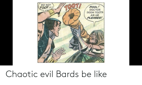 Toots: TOOT!  DO NOT  TOOT IT!  FOOL!  DOCTOR  DOOM TOOTS  AS HE  PLEASES! Chaotic evil Bards be like