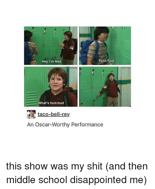 Toots: Toot-Toot  Hey I'm Ned  What's toot-toot  taco-bell-rey  An Oscar-Worthy Performance this show was my shit (and then middle school disappointed me)
