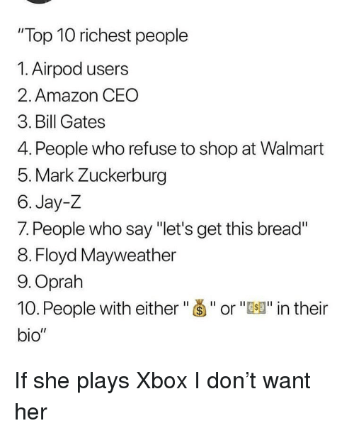 """Amazon, Bill Gates, and Floyd Mayweather: """"Top 10 richest people  1. Airpod users  2. Amazon CEO  3. Bill Gates  4. People who refuse to shop at Walmart  5. Mark Zuckerburg  6. Jay-Z  7. People who say """"let's get this bread""""  8. Floyd Mayweather  9.Oprah  10. People with either""""Š""""or""""J"""" in their  bio"""" If she plays Xbox I don't want her"""