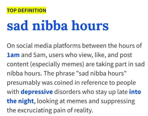 """Memes, Social Media, and Definition: TOP DEFINITION  sad nibba hours  On social media platforms between the hours of  1am and 5am, users who view, like, and post  content (especially memes) are taking part in sad  nibba hours. The phrase """"sad nibba hours""""  presumably was coined in reference to people  with depressive disorders who stay up late into  the night, looking at memes and suppressing  the excruciating pain of reality."""