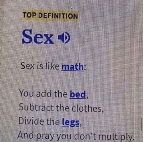 Definition: TOP DEFINITION  Sex  Sex is like math:  You add the bed,  Subtract the clothes  Divide the legs,  And pray you don't multiply.