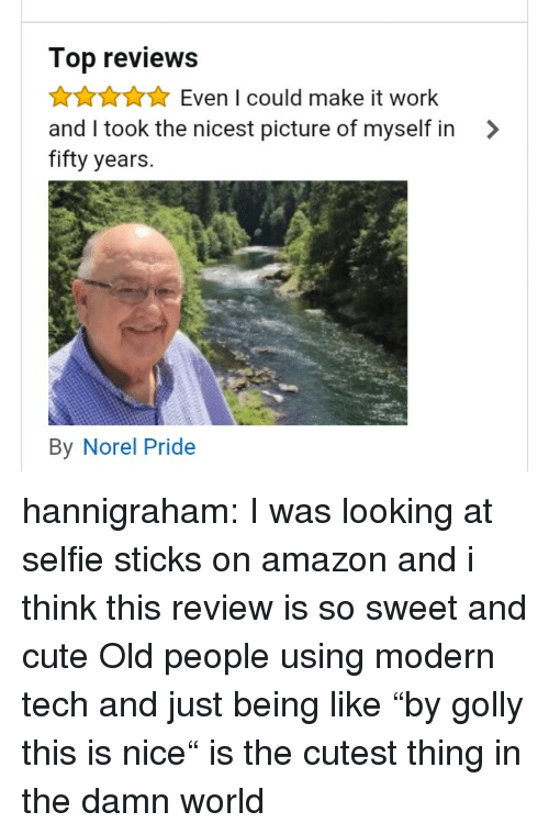 """Amazon, Cute, and Old People: Top reviews  AAuEven I could make it work  and I took the nicest picture of myself in >  fifty years.  By Norel Pride hannigraham:  I was looking at selfie sticks on amazon and i think this review is so sweet and cute   Old people using modern tech and just being like """"by golly this is nice"""" is the cutest thing in the damn world"""
