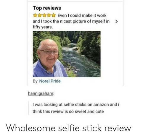 selfie: Top reviews  Even I could make it work  and I took the nicest picture of myself in  fifty years.  By Norel Pride  hannigraham:  I was looking at selfie sticks on amazon and i  think this review is so sweet and cute Wholesome selfie stick review