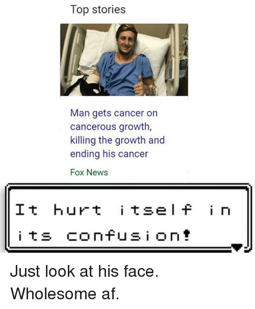 Af, News, and Cancer: Top stories  Man gets cancer on  cancerous growth  killing the growth and  ending his cancer  Fox News  It hurt i tsel f i n Just look at his face. Wholesome af.