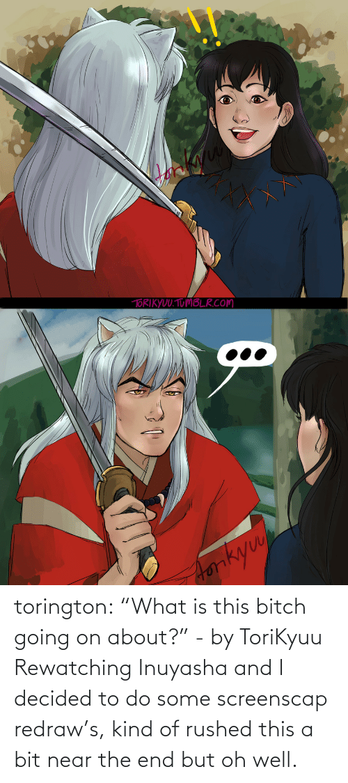 "end: torington: ""What is this bitch going on about?"" - by ToriKyuu Rewatching Inuyasha and I decided to do some screenscap redraw's, kind of rushed this a bit near the end but oh well."